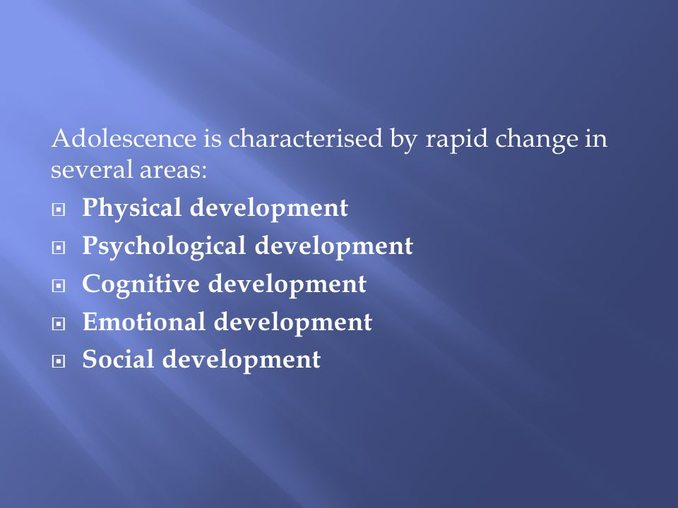 Adolescence is characterised by rapid change in several areas:  Physical development  Psychological development  Cognitive development  Emotional
