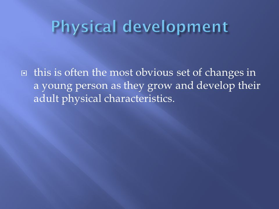  this is often the most obvious set of changes in a young person as they grow and develop their adult physical characteristics.
