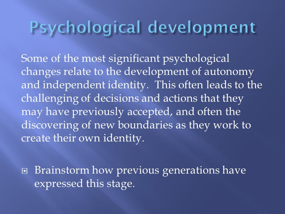Some of the most significant psychological changes relate to the development of autonomy and independent identity.