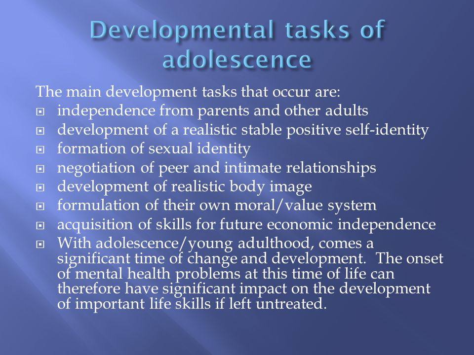 The main development tasks that occur are:  independence from parents and other adults  development of a realistic stable positive self-identity  f