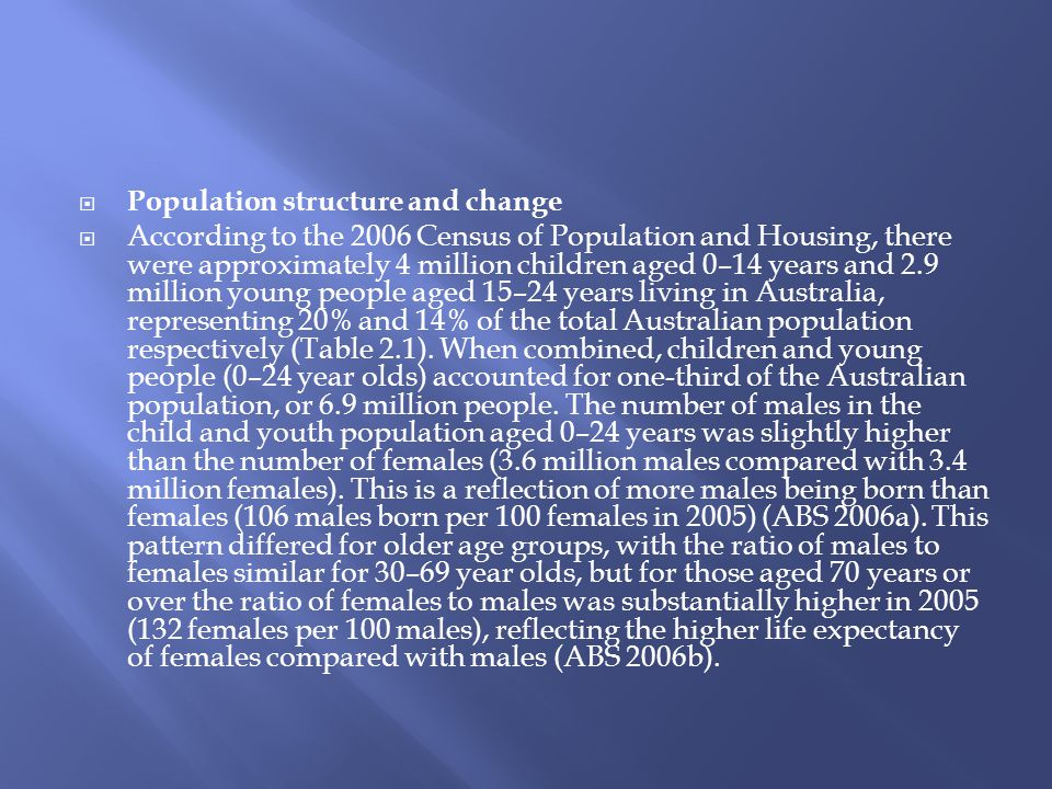  Population structure and change  According to the 2006 Census of Population and Housing, there were approximately 4 million children aged 0–14 years and 2.9 million young people aged 15–24 years living in Australia, representing 20% and 14% of the total Australian population respectively (Table 2.1).