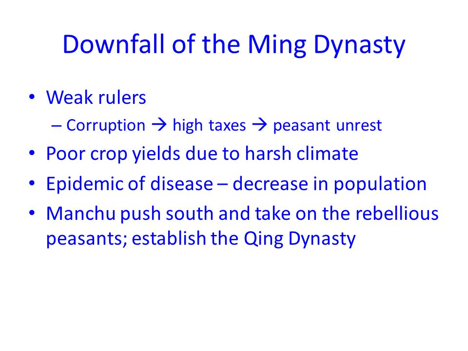 Downfall of the Ming Dynasty Weak rulers – Corruption  high taxes  peasant unrest Poor crop yields due to harsh climate Epidemic of disease – decrease in population Manchu push south and take on the rebellious peasants; establish the Qing Dynasty