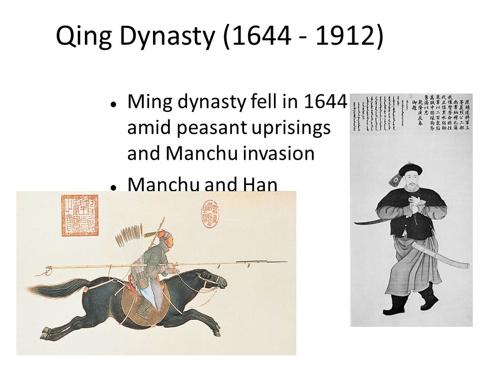 Qing Dynasty (1644 - 1912) Ming dynasty fell in 1644 amid peasant uprisings and Manchu invasion Manchu and Han Chinese