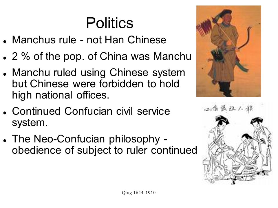 Qing 1644-1910 Politics Manchus rule - not Han Chinese 2 % of the pop. of China was Manchu Manchu ruled using Chinese system but Chinese were forbidde