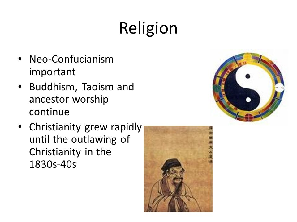 Religion Neo-Confucianism important Buddhism, Taoism and ancestor worship continue Christianity grew rapidly until the outlawing of Christianity in th