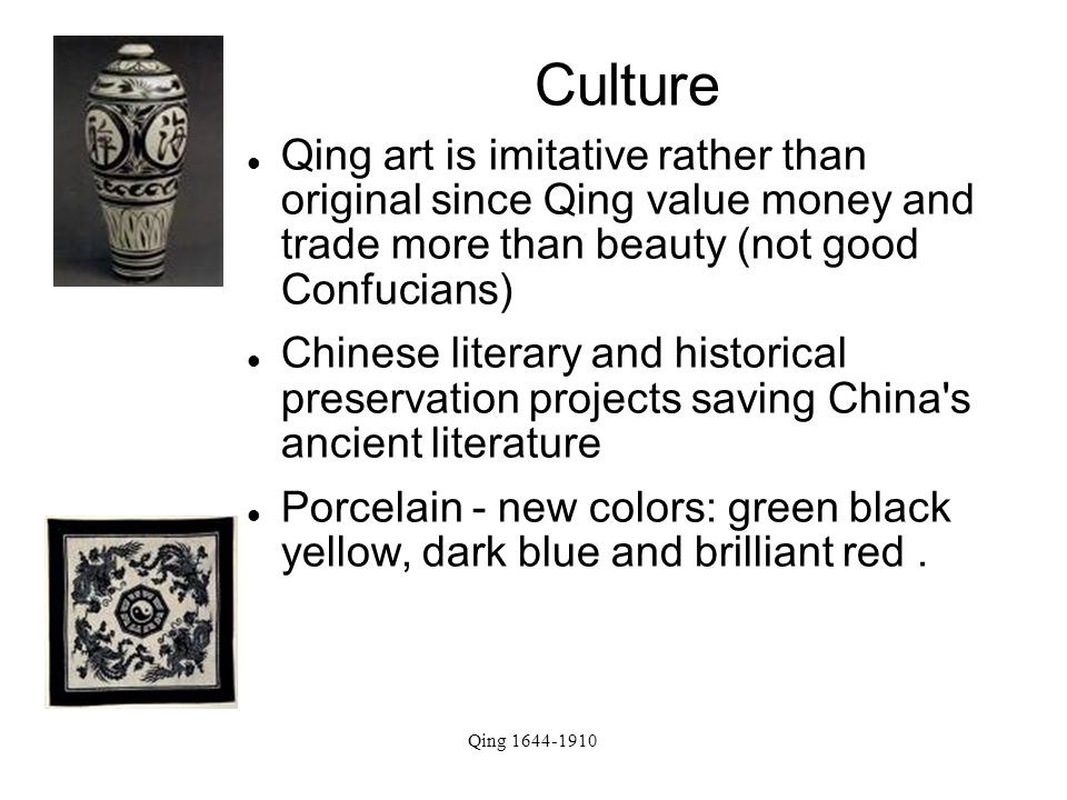 Qing 1644-1910 Culture Qing art is imitative rather than original since Qing value money and trade more than beauty (not good Confucians) Chinese literary and historical preservation projects saving China s ancient literature Porcelain - new colors: green black yellow, dark blue and brilliant red.