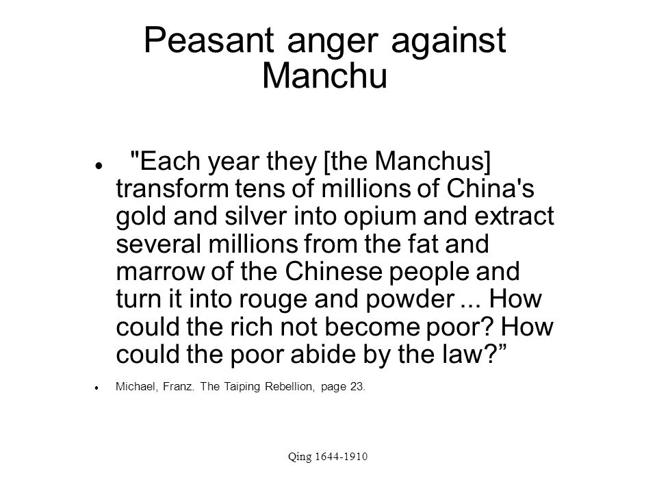 Qing 1644-1910 Peasant anger against Manchu Each year they [the Manchus] transform tens of millions of China s gold and silver into opium and extract several millions from the fat and marrow of the Chinese people and turn it into rouge and powder...