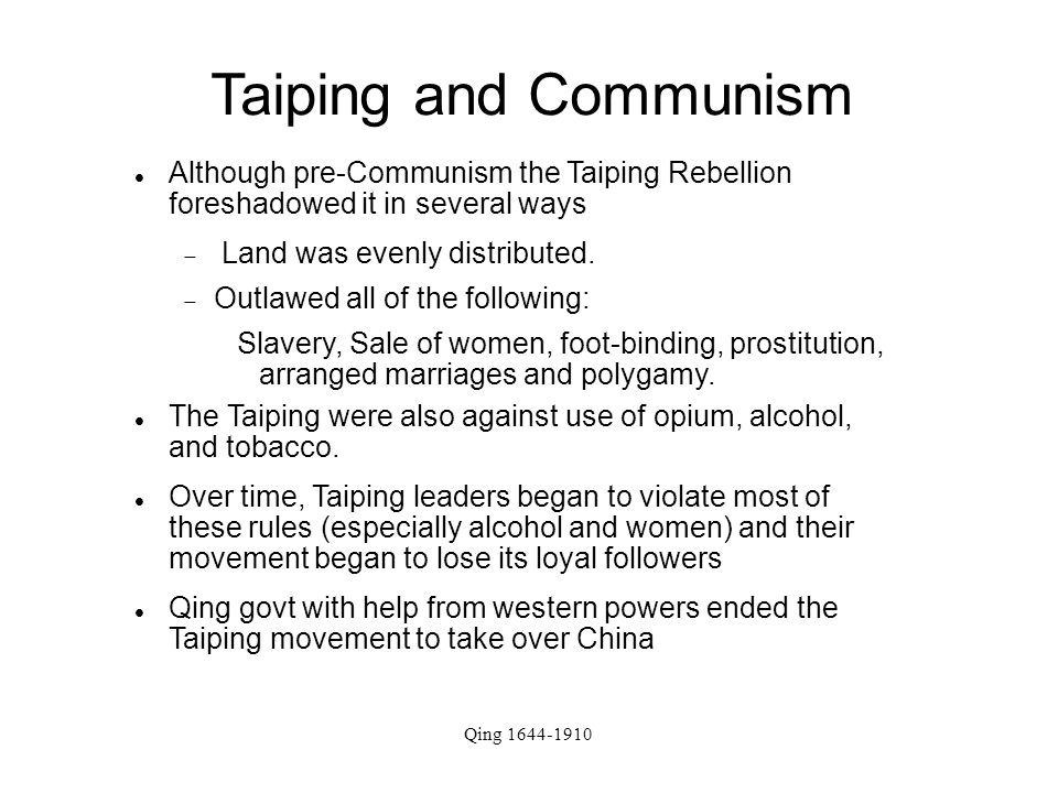 Taiping and Communism Although pre-Communism the Taiping Rebellion foreshadowed it in several ways  Land was evenly distributed.  Outlawed all of th