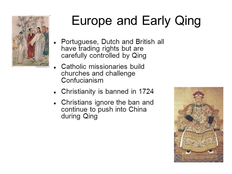 Europe and Early Qing Portuguese, Dutch and British all have trading rights but are carefully controlled by Qing Catholic missionaries build churches