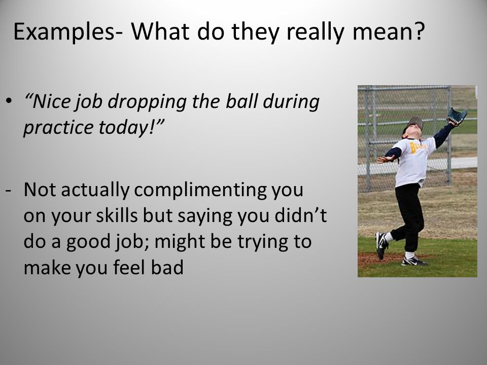 "Examples- What do they really mean? ""Nice job dropping the ball during practice today!"" -Not actually complimenting you on your skills but saying you"