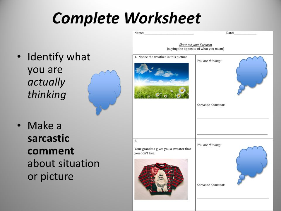 Complete Worksheet Identify what you are actually thinking Make a sarcastic comment about situation or picture