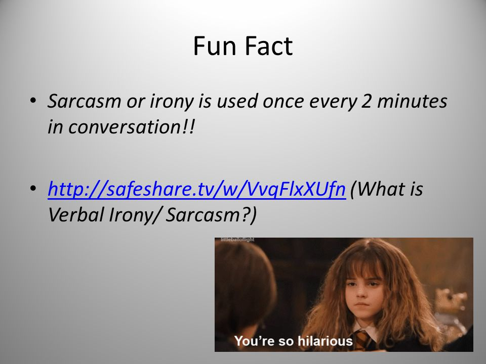 Fun Fact Sarcasm or irony is used once every 2 minutes in conversation!! http://safeshare.tv/w/VvqFlxXUfn (What is Verbal Irony/ Sarcasm?) http://safe