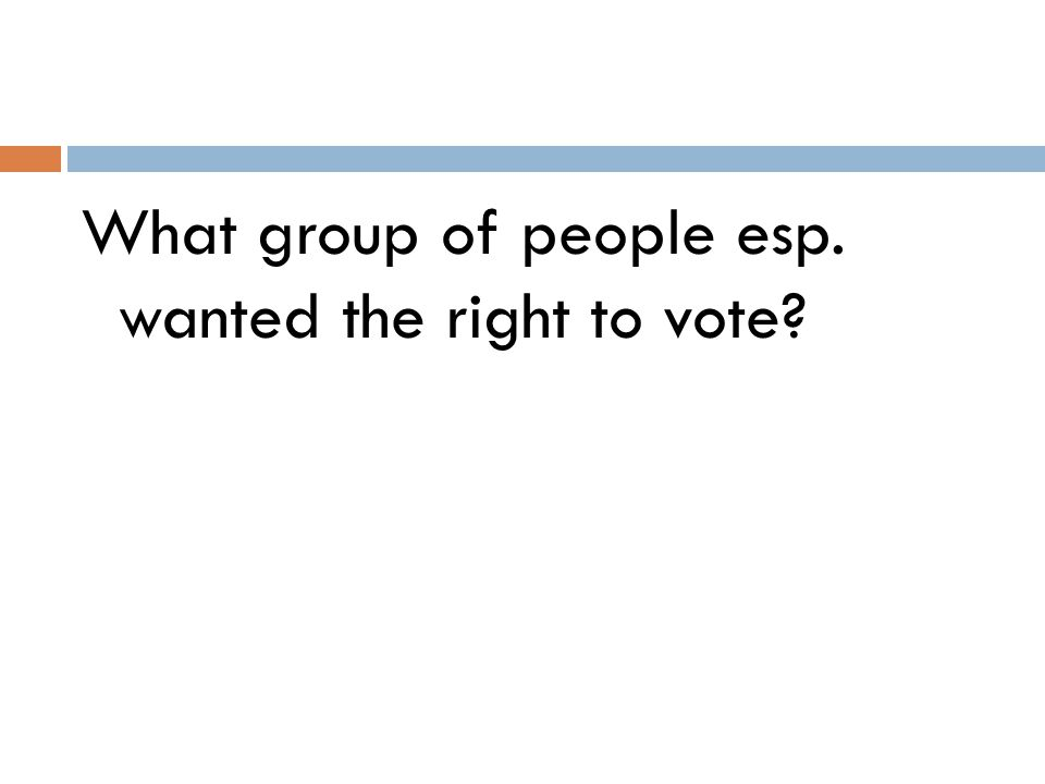 What group of people esp. wanted the right to vote