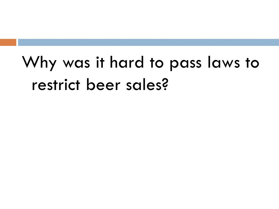 Why was it hard to pass laws to restrict beer sales