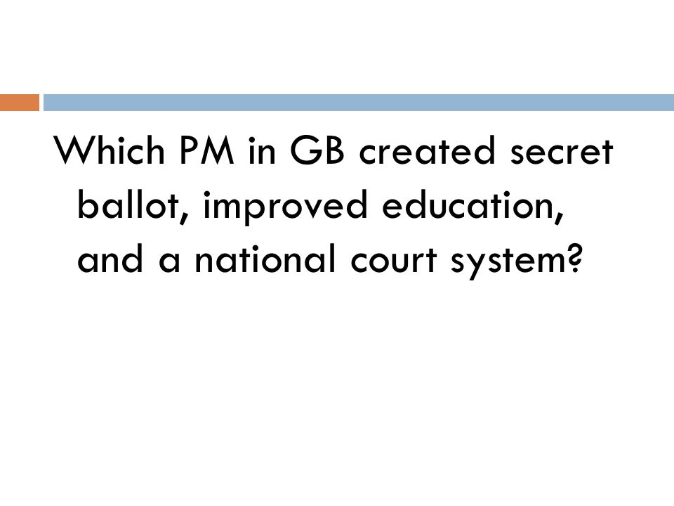 Which PM in GB created secret ballot, improved education, and a national court system