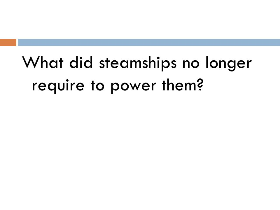 What did steamships no longer require to power them