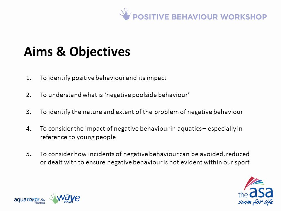 Aims & Objectives 1.To identify positive behaviour and its impact 2.To understand what is 'negative poolside behaviour' 3.To identify the nature and extent of the problem of negative behaviour 4.To consider the impact of negative behaviour in aquatics – especially in reference to young people 5.To consider how incidents of negative behaviour can be avoided, reduced or dealt with to ensure negative behaviour is not evident within our sport