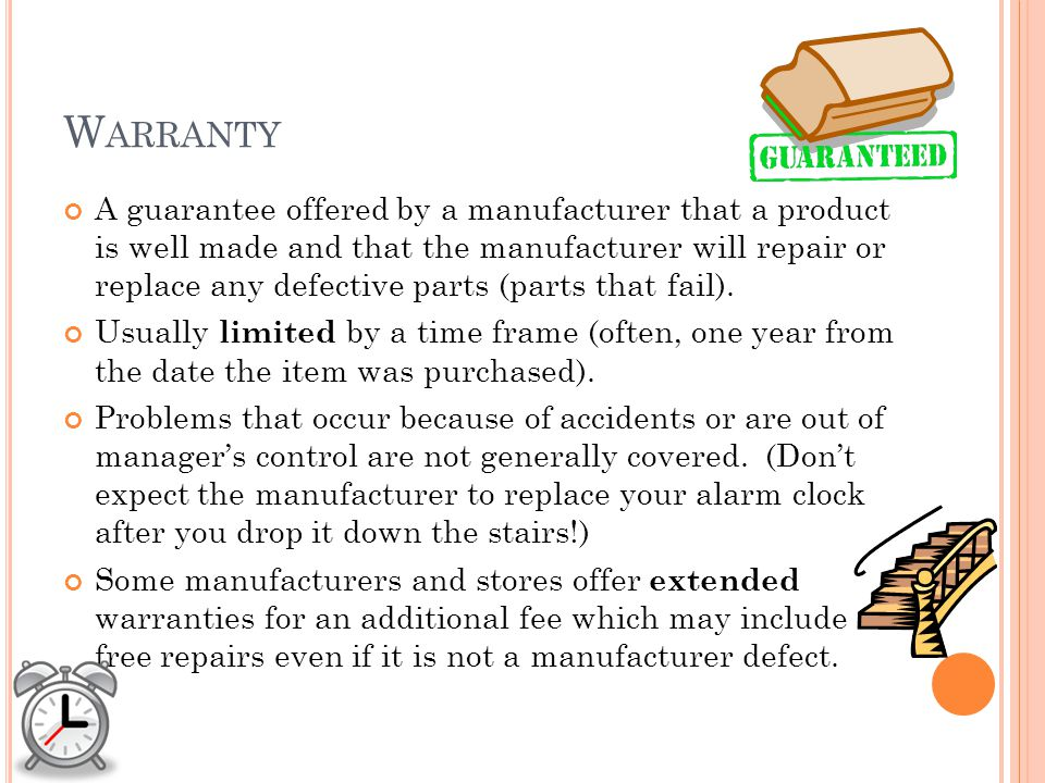 W ARRANTY A guarantee offered by a manufacturer that a product is well made and that the manufacturer will repair or replace any defective parts (parts that fail).