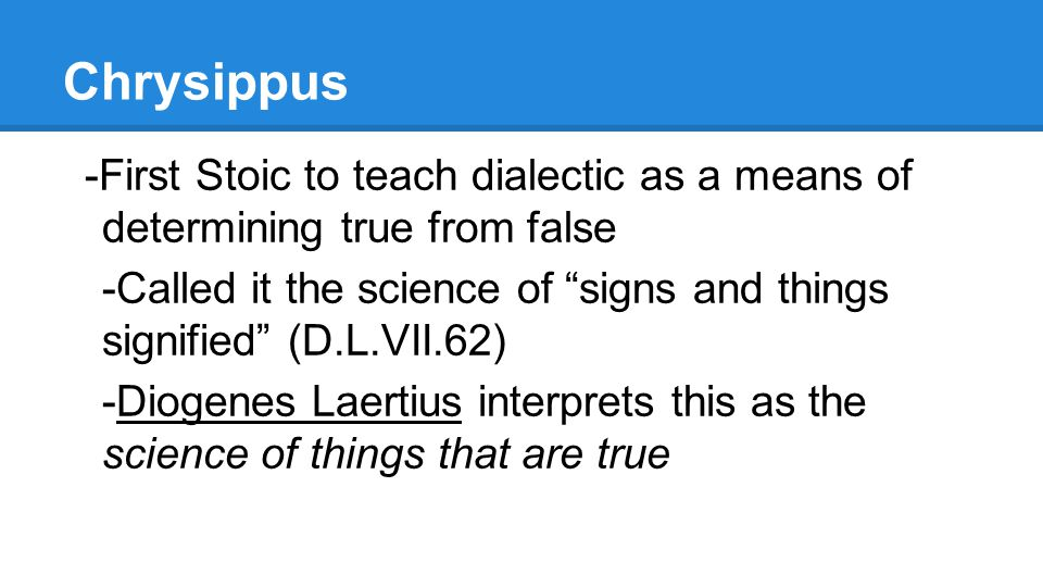 Chrysippus -First Stoic to teach dialectic as a means of determining true from false -Called it the science of signs and things signified (D.L.VII.62) -Diogenes Laertius interprets this as the science of things that are true