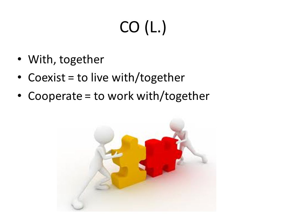 CO (L.) With, together Coexist = to live with/together Cooperate = to work with/together