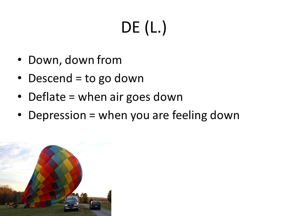 DE (L.) Down, down from Descend = to go down Deflate = when air goes down Depression = when you are feeling down
