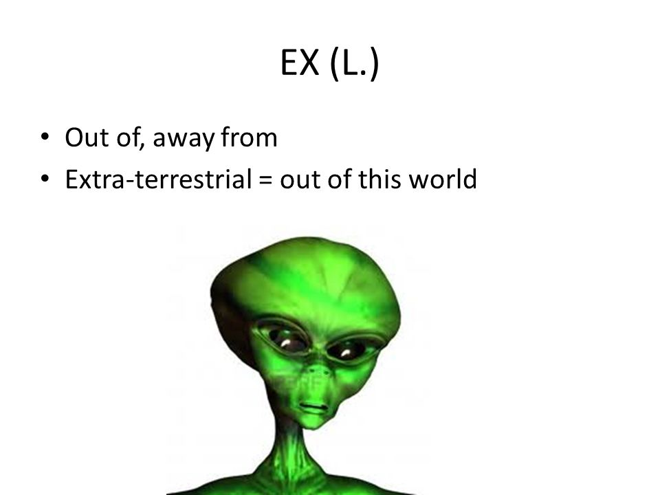 EX (L.) Out of, away from Extra-terrestrial = out of this world