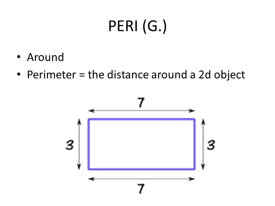 PERI (G.) Around Perimeter = the distance around a 2d object