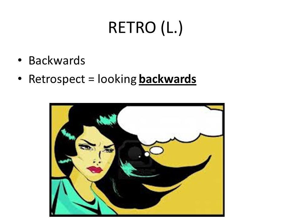 RETRO (L.) Backwards Retrospect = looking backwards
