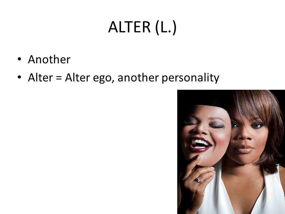 ALTER (L.) Another Alter = Alter ego, another personality