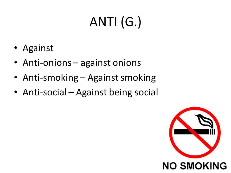 ANTI (G.) Against Anti-onions – against onions Anti-smoking – Against smoking Anti-social – Against being social