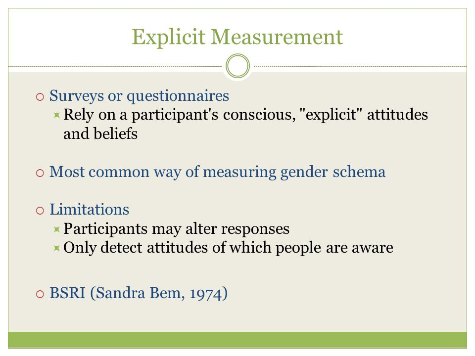 Explicit Measurement  Surveys or questionnaires  Rely on a participant s conscious, explicit attitudes and beliefs  Most common way of measuring gender schema  Limitations  Participants may alter responses  Only detect attitudes of which people are aware  BSRI (Sandra Bem, 1974)