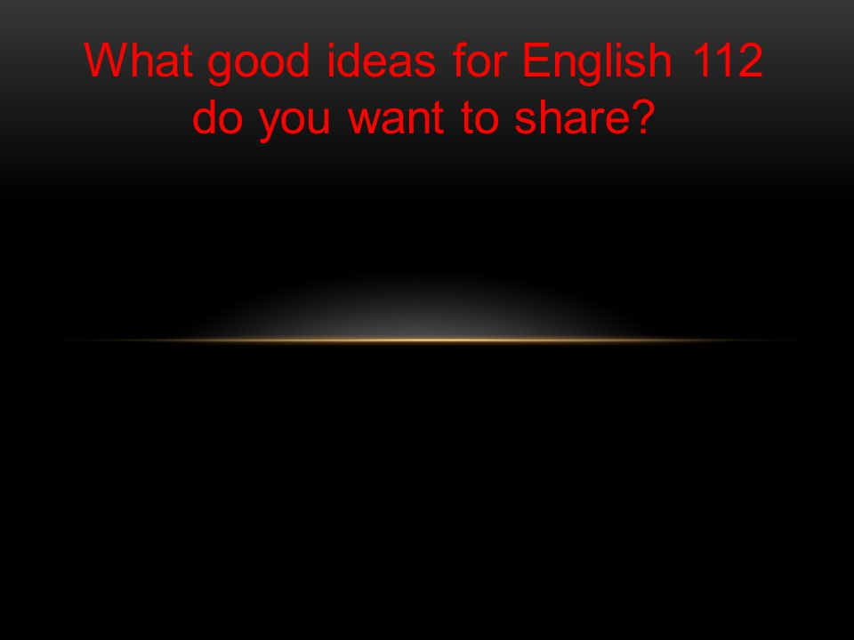 WHAT GOOD IDEAS FOR ENGLISH 112 DO YOU WANT TO SHARE.