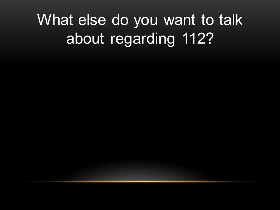 What else do you want to talk about regarding 112?