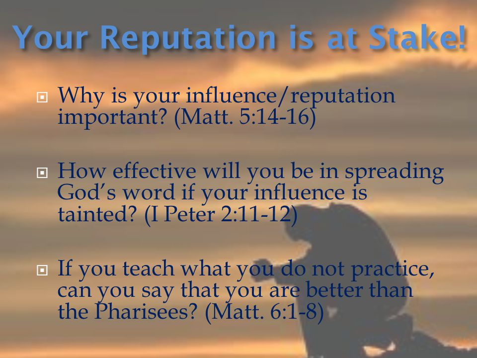  Why is your influence/reputation important? (Matt. 5:14-16)  How effective will you be in spreading God's word if your influence is tainted? (I Pet