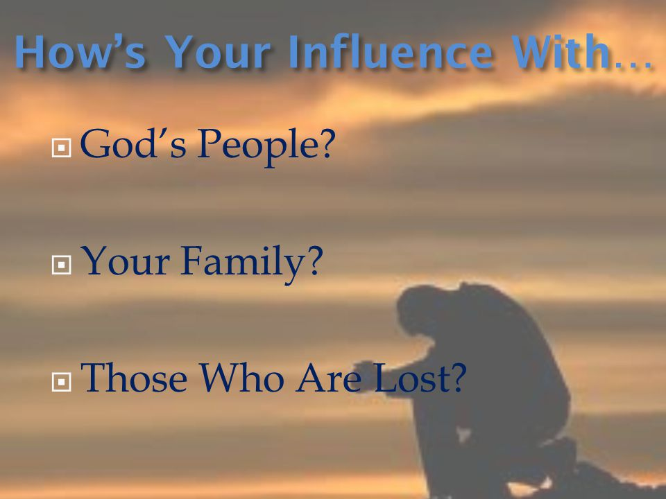  God's People?  Your Family?  Those Who Are Lost? How's Your Influence With…