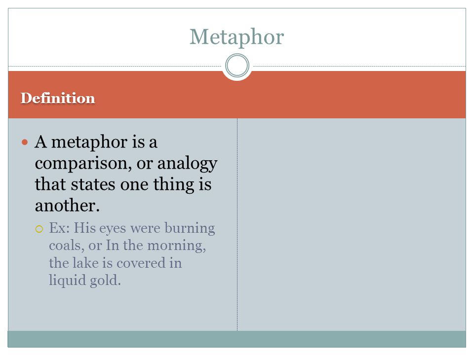 Definition A metaphor is a comparison, or analogy that states one thing is another.  Ex: His eyes were burning coals, or In the morning, the lake is