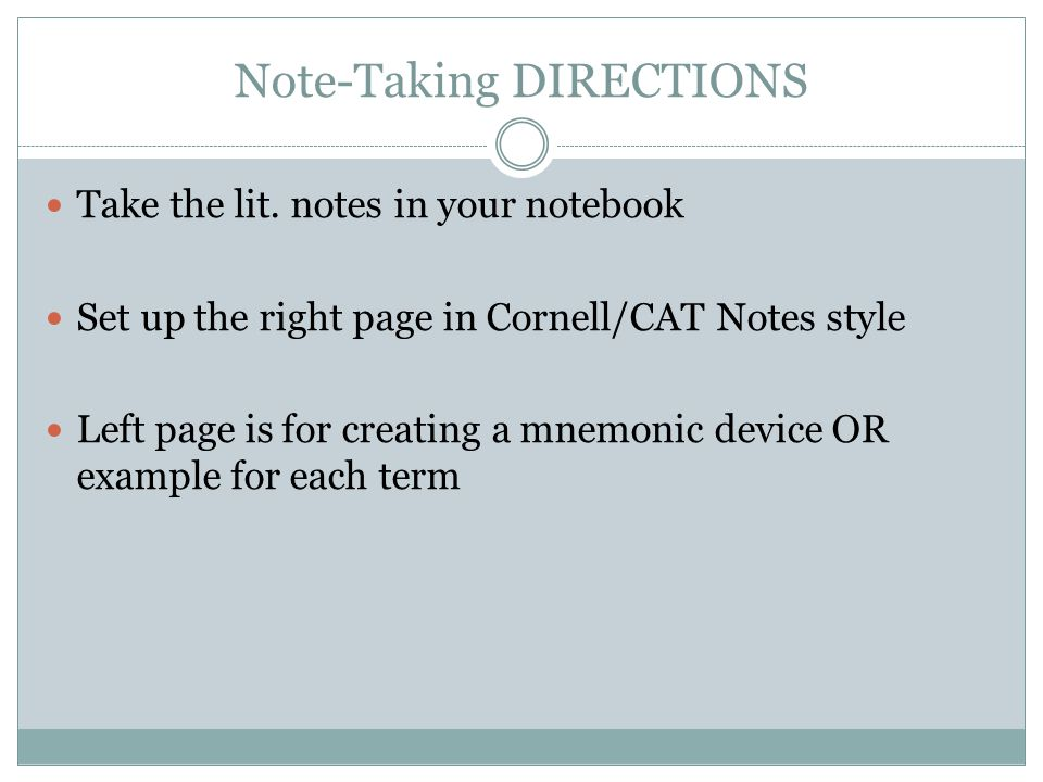 Note-Taking DIRECTIONS Take the lit. notes in your notebook Set up the right page in Cornell/CAT Notes style Left page is for creating a mnemonic devi