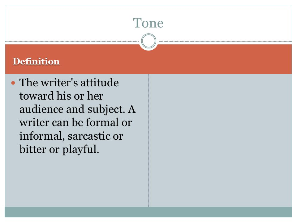 Definition The writer's attitude toward his or her audience and subject. A writer can be formal or informal, sarcastic or bitter or playful. Tone