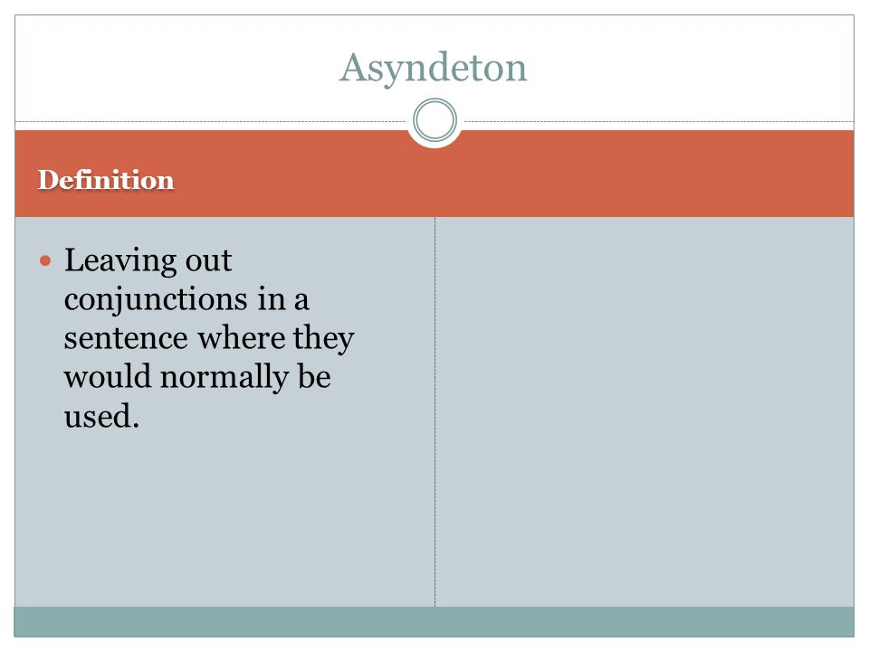 Definition Leaving out conjunctions in a sentence where they would normally be used. Asyndeton