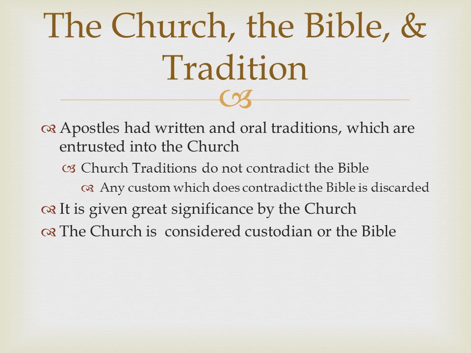   Apostles had written and oral traditions, which are entrusted into the Church  Church Traditions do not contradict the Bible  Any custom which does contradict the Bible is discarded  It is given great significance by the Church  The Church is considered custodian or the Bible The Church, the Bible, & Tradition