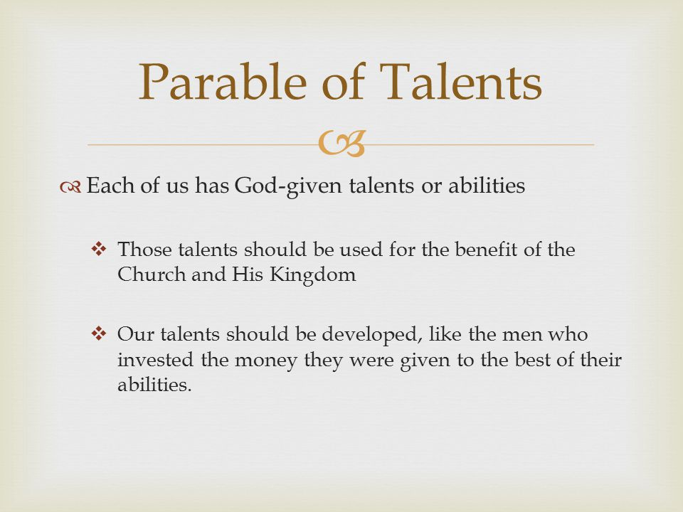   Each of us has God-given talents or abilities  Those talents should be used for the benefit of the Church and His Kingdom  Our talents should be developed, like the men who invested the money they were given to the best of their abilities.