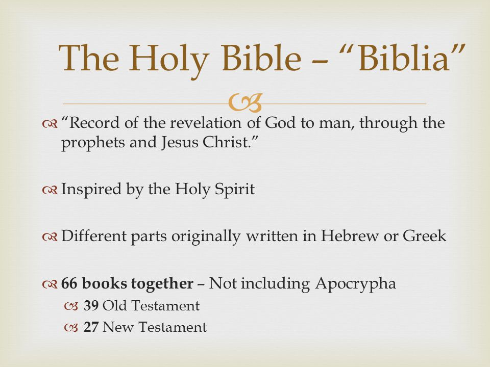   Record of the revelation of God to man, through the prophets and Jesus Christ.  Inspired by the Holy Spirit  Different parts originally written in Hebrew or Greek  66 books together – Not including Apocrypha  39 Old Testament  27 New Testament The Holy Bible – Biblia