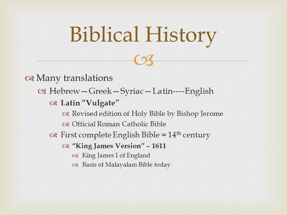   Many translations  Hebrew—Greek—Syriac—Latin----English  Latin Vulgate  Revised edition of Holy Bible by Bishop Jerome  Official Roman Catholic Bible  First complete English Bible = 14 th century  King James Version – 1611  King James I of England  Basis of Malayalam Bible today Biblical History