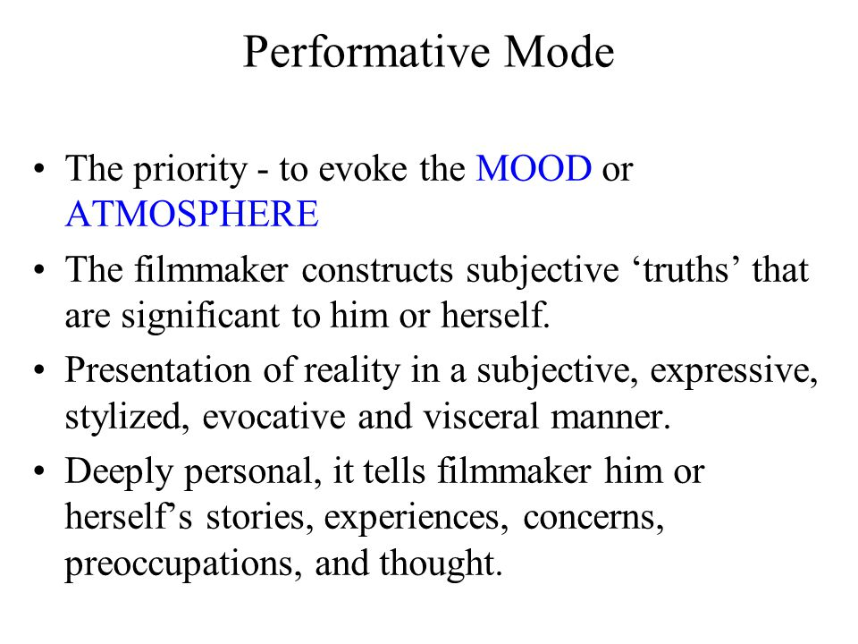 Performative Mode [Performative documentaries] stress subjective aspects of a classically objective discourse [documentaries] - possible limitations: loss of referential emphasis may relegate such films to [the] avant-garde [fiction films]; 'excessive' use of style.