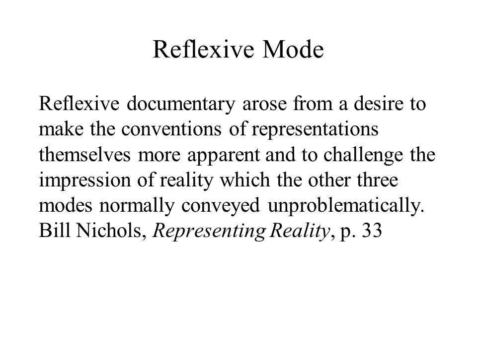 Reflexive Mode Reflexive documentary arose from a desire to make the conventions of representations themselves more apparent and to challenge the impression of reality which the other three modes normally conveyed unproblematically.