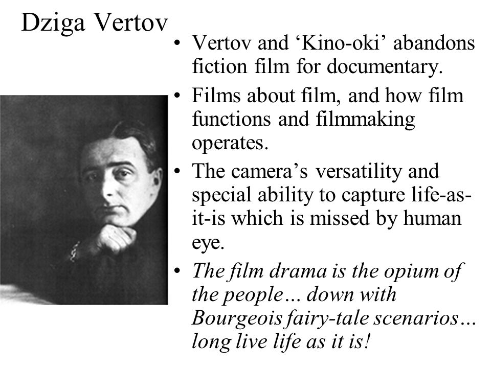Dziga Vertov Dziga Vertov (1896- 1954) psycho- neurologist, film editor, director and theorist Formation of the group of film makers called 'Kinok' (or 'Kino-oki') = camera eye