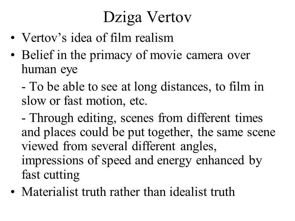 Dziga Vertov Vertov's idea of film realism Belief in the primacy of movie camera over human eye - To be able to see at long distances, to film in slow or fast motion, etc.