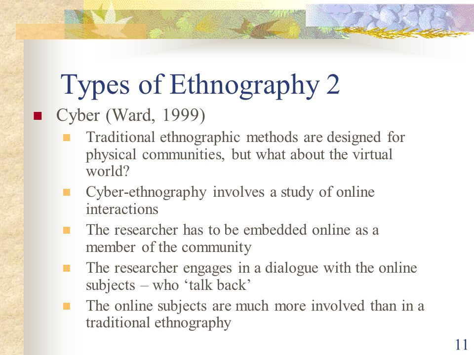 Types of Ethnography 2 Cyber (Ward, 1999) Traditional ethnographic methods are designed for physical communities, but what about the virtual world.