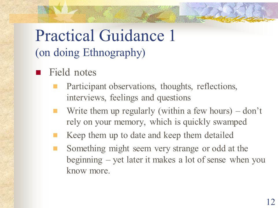 Practical Guidance 1 (on doing Ethnography) Field notes Participant observations, thoughts, reflections, interviews, feelings and questions Write them up regularly (within a few hours) – don't rely on your memory, which is quickly swamped Keep them up to date and keep them detailed Something might seem very strange or odd at the beginning – yet later it makes a lot of sense when you know more.