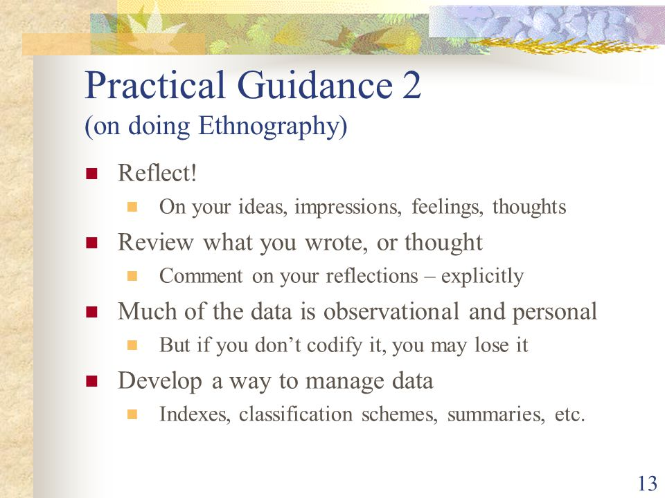 Practical Guidance 2 (on doing Ethnography) Reflect! On your ideas, impressions, feelings, thoughts Review what you wrote, or thought Comment on your